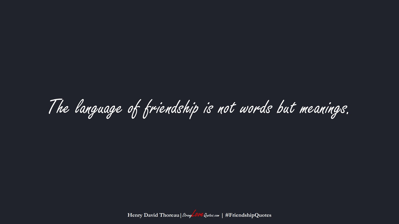 The language of friendship is not words but meanings. (Henry David Thoreau);  #FriendshipQuotes