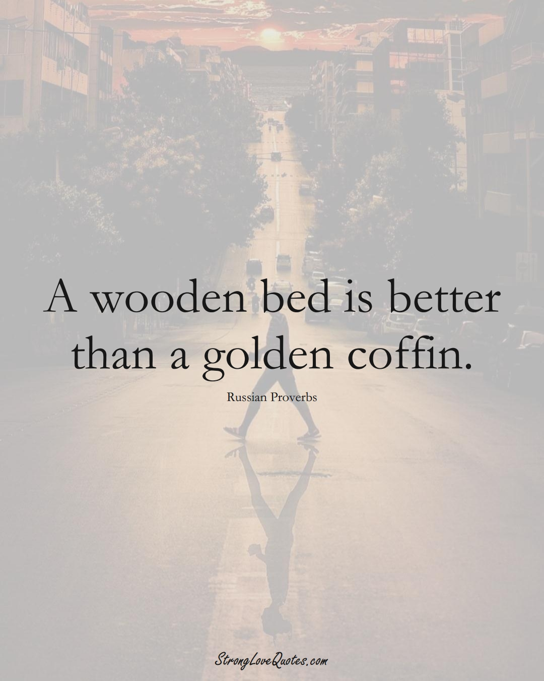 A wooden bed is better than a golden coffin. (Russian Sayings);  #AsianSayings