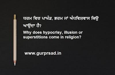 ਧਰਮ ਵਿਚ ਪਾਖੰਡ, ਭਰਮ ਜਾਂ ਅੰਧਵਿਸ਼ਵਾਸ ਕਿਉ ਆਉਂਦਾ ਹੈ? Why does hypocrisy, illusion or superstitions come in religion?