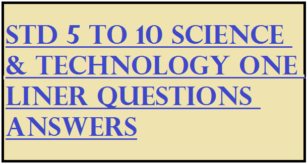 STD 5 to 10 Science & Technology One Liner Questions Answers