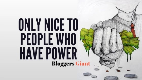 only nice to people who have power