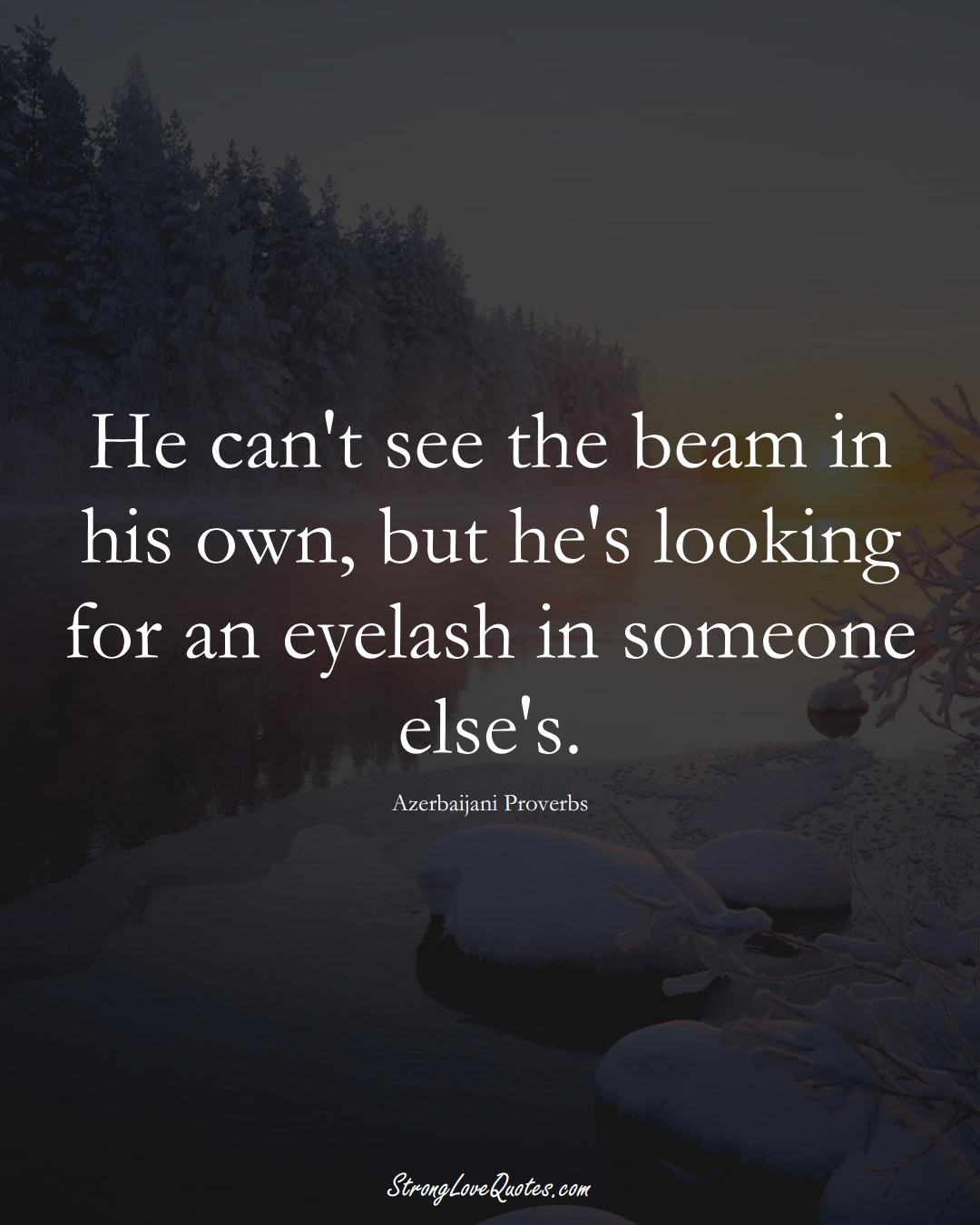 He can't see the beam in his own, but he's looking for an eyelash in someone else's. (Azerbaijani Sayings);  #AsianSayings