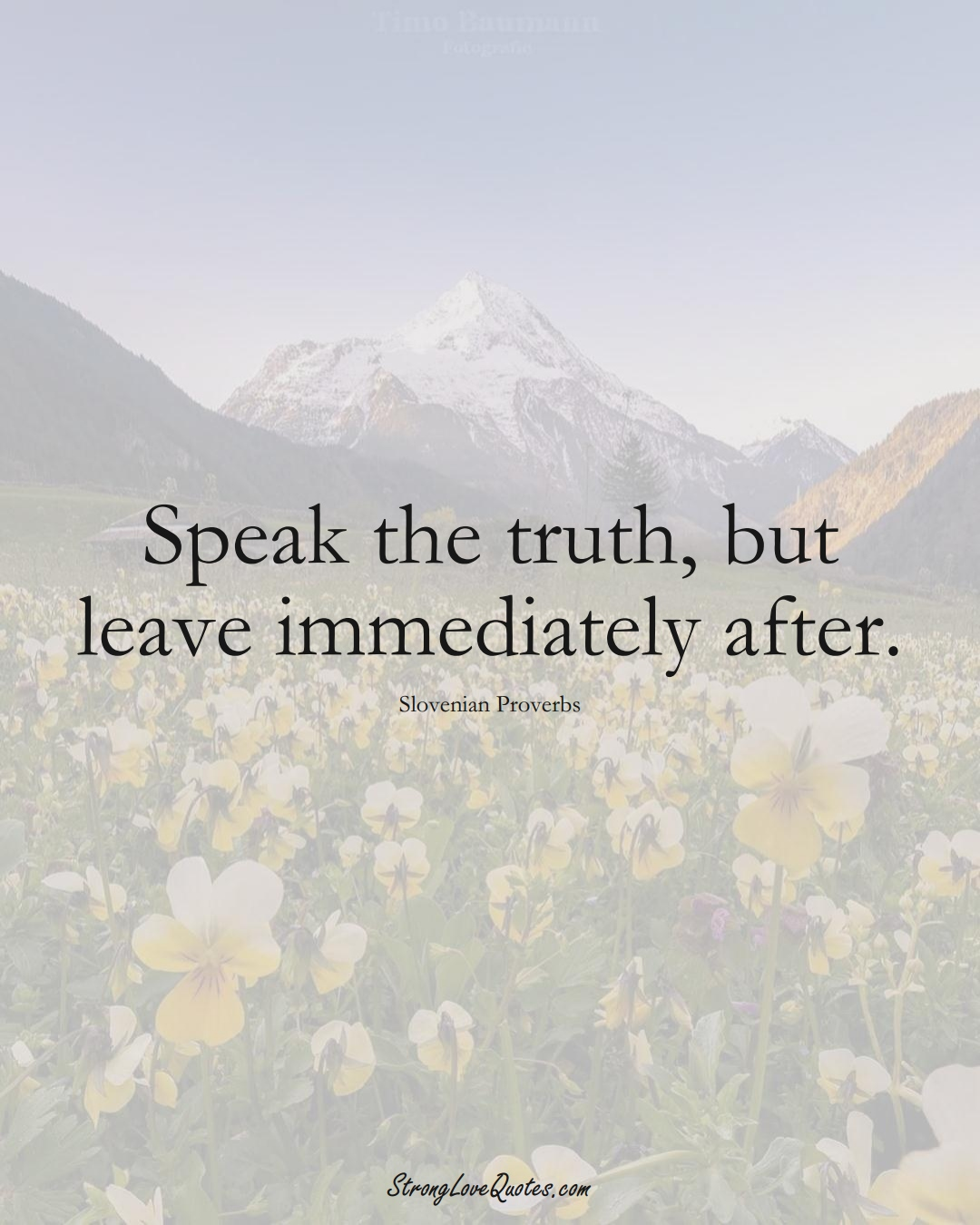 Speak the truth, but leave immediately after. (Slovenian Sayings);  #EuropeanSayings