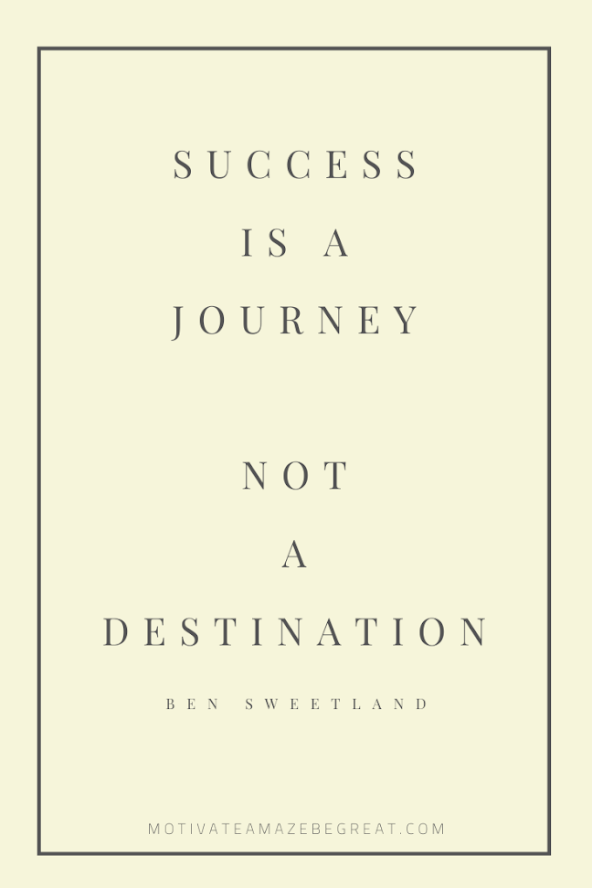"44 Short Success Quotes And Sayings: ""Success is a journey not a destination."" - Ben Sweetland"