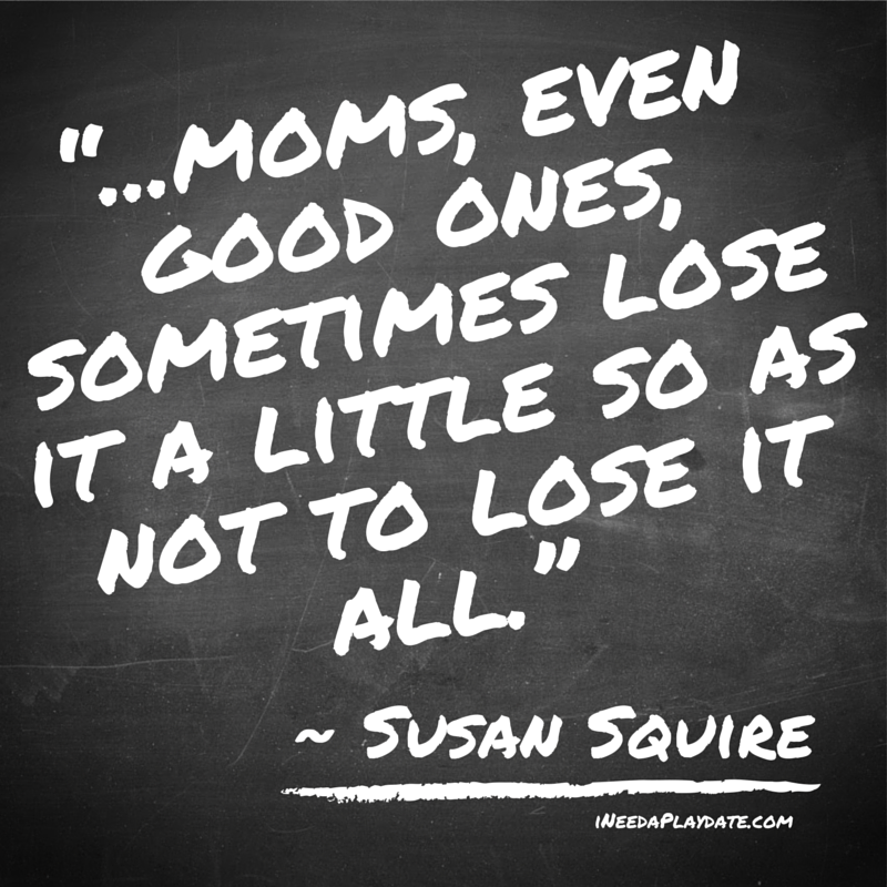 """...moms, even good ones, sometimes lose it a little so as not to lose it all."""