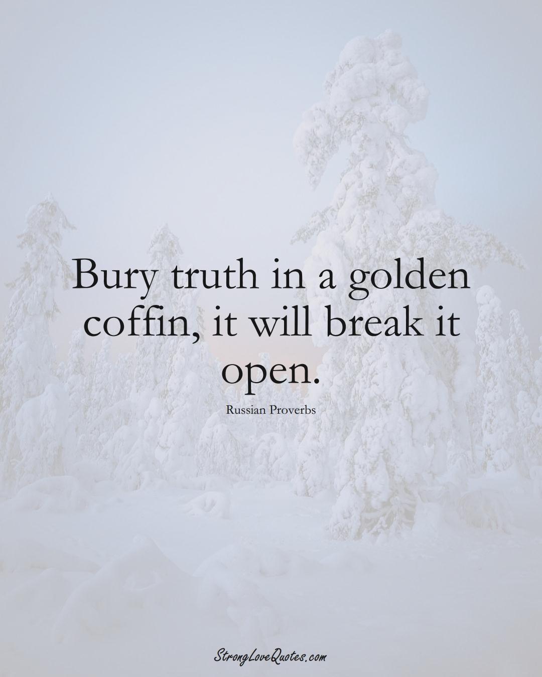 Bury truth in a golden coffin, it will break it open. (Russian Sayings);  #AsianSayings