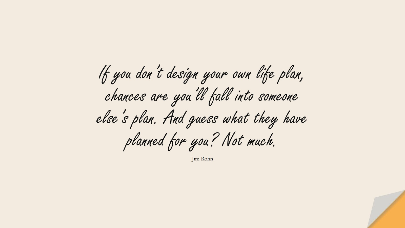 If you don't design your own life plan, chances are you'll fall into someone else's plan. And guess what they have planned for you? Not much. (Jim Rohn);  #HappinessQuotes