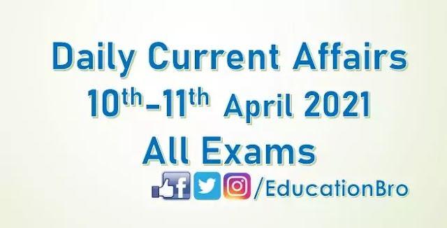 Daily Current Affairs 10th-11th April 2021 For All Government Examinations