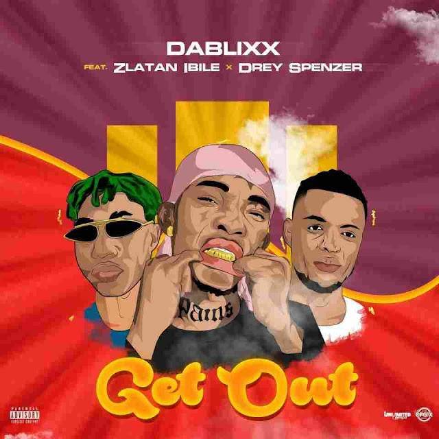Dablixx ft. Zlatan Ibile & Drey Spenzer ~ Get Out [DOWNLOAD AUDIO MP3]