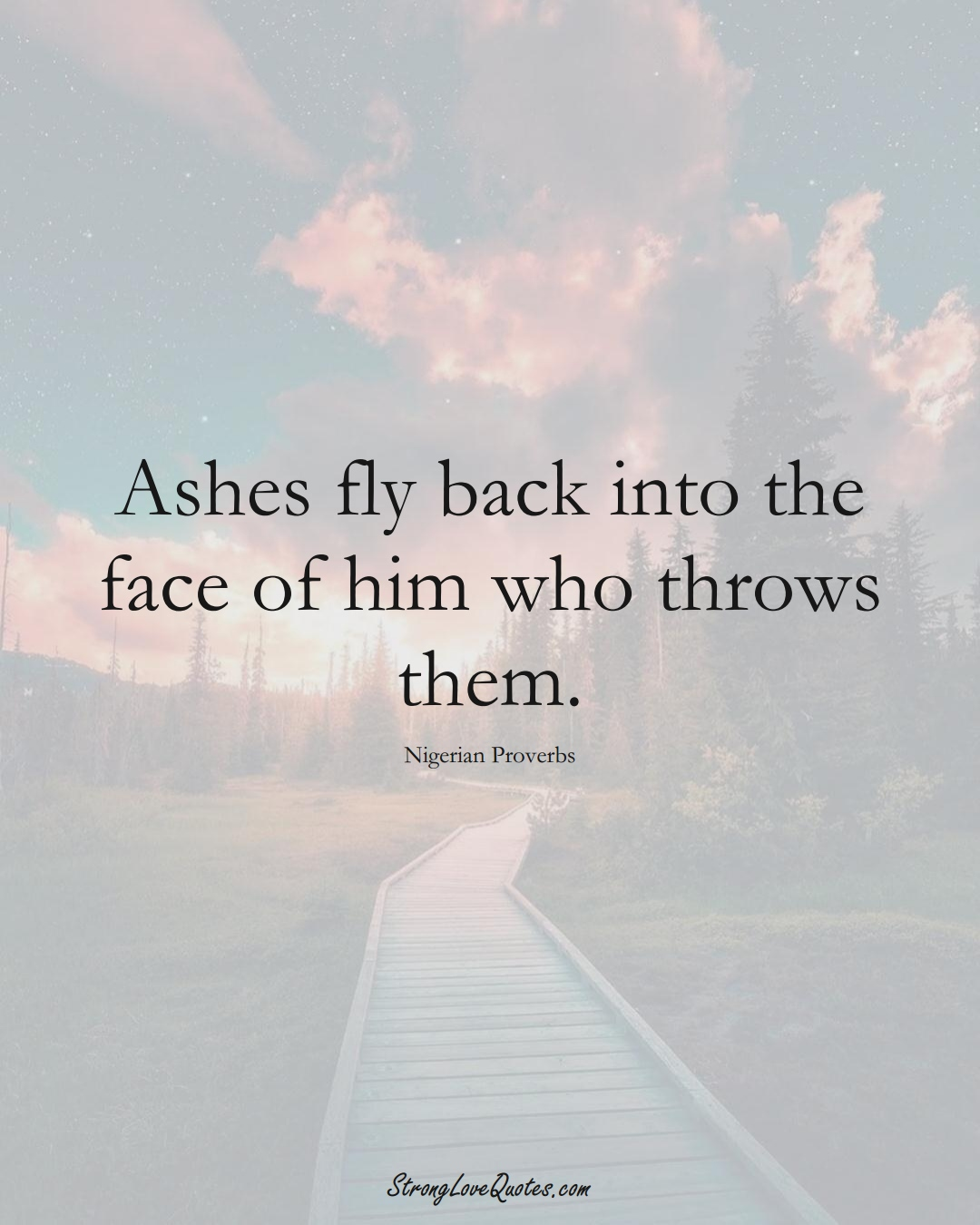 Ashes fly back into the face of him who throws them. (Nigerian Sayings);  #AfricanSayings