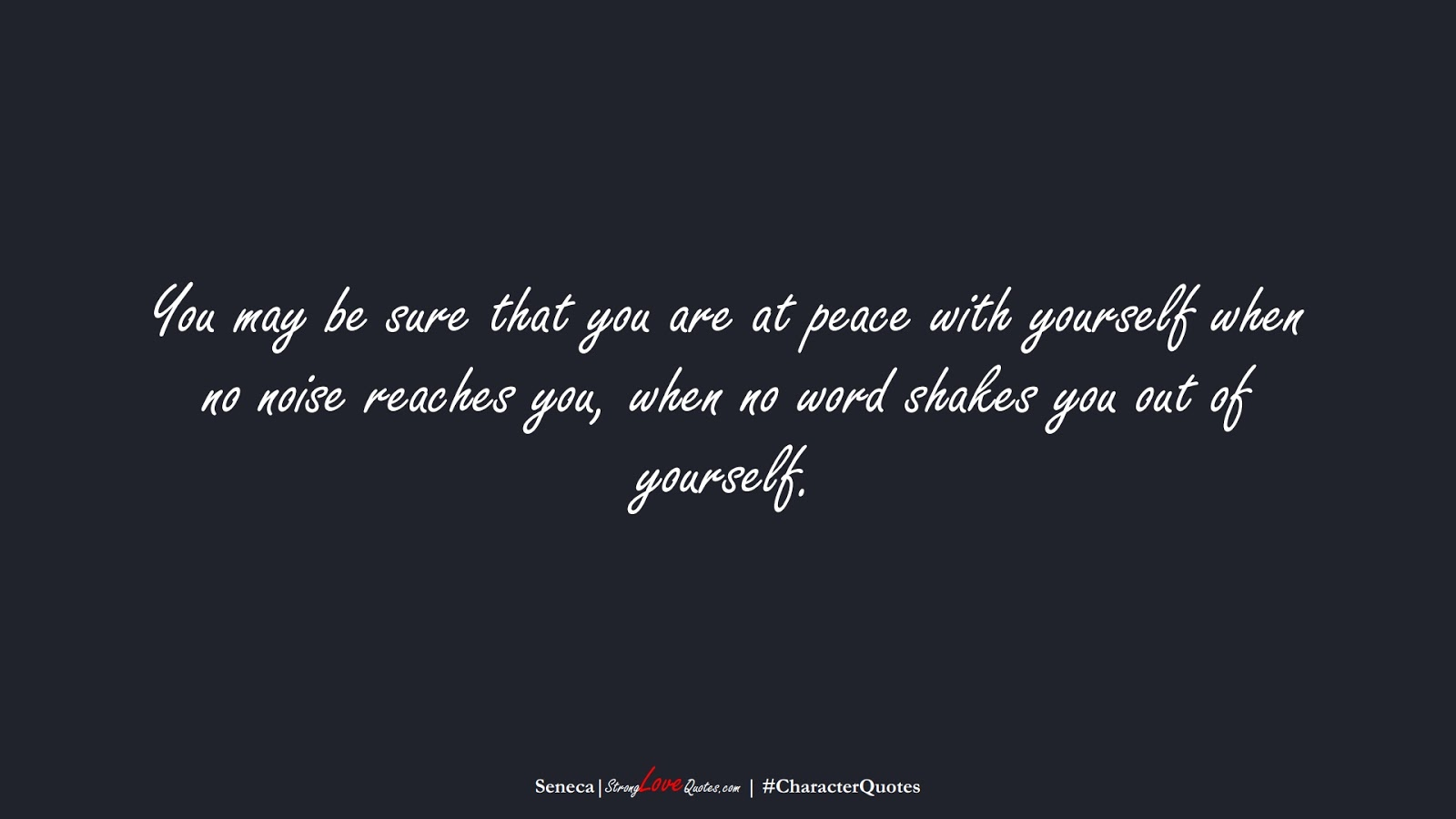 You may be sure that you are at peace with yourself when no noise reaches you, when no word shakes you out of yourself. (Seneca);  #CharacterQuotes