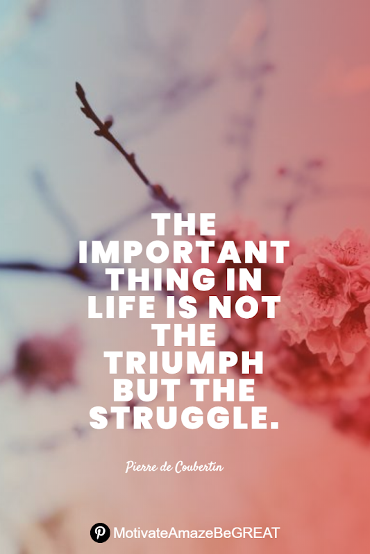 "Inspirational Quotes About Life And Struggles: ""The important thing in life is not the triumph but the struggle."" - Pierre de Coubertin"