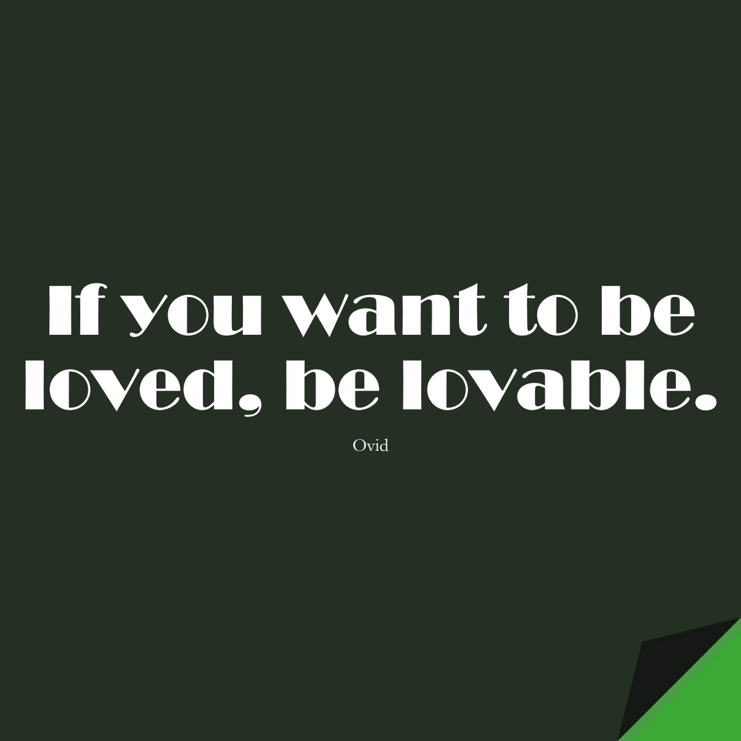 If you want to be loved, be lovable. (Ovid);  #InspirationalQuotes