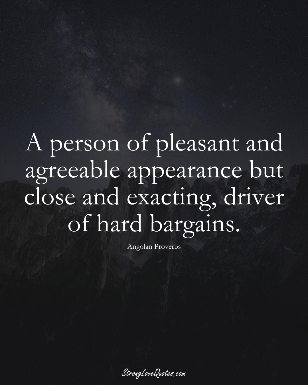 A person of pleasant and agreeable appearance but close and exacting, driver of hard bargains. (Angolan Sayings);  #AfricanSayings