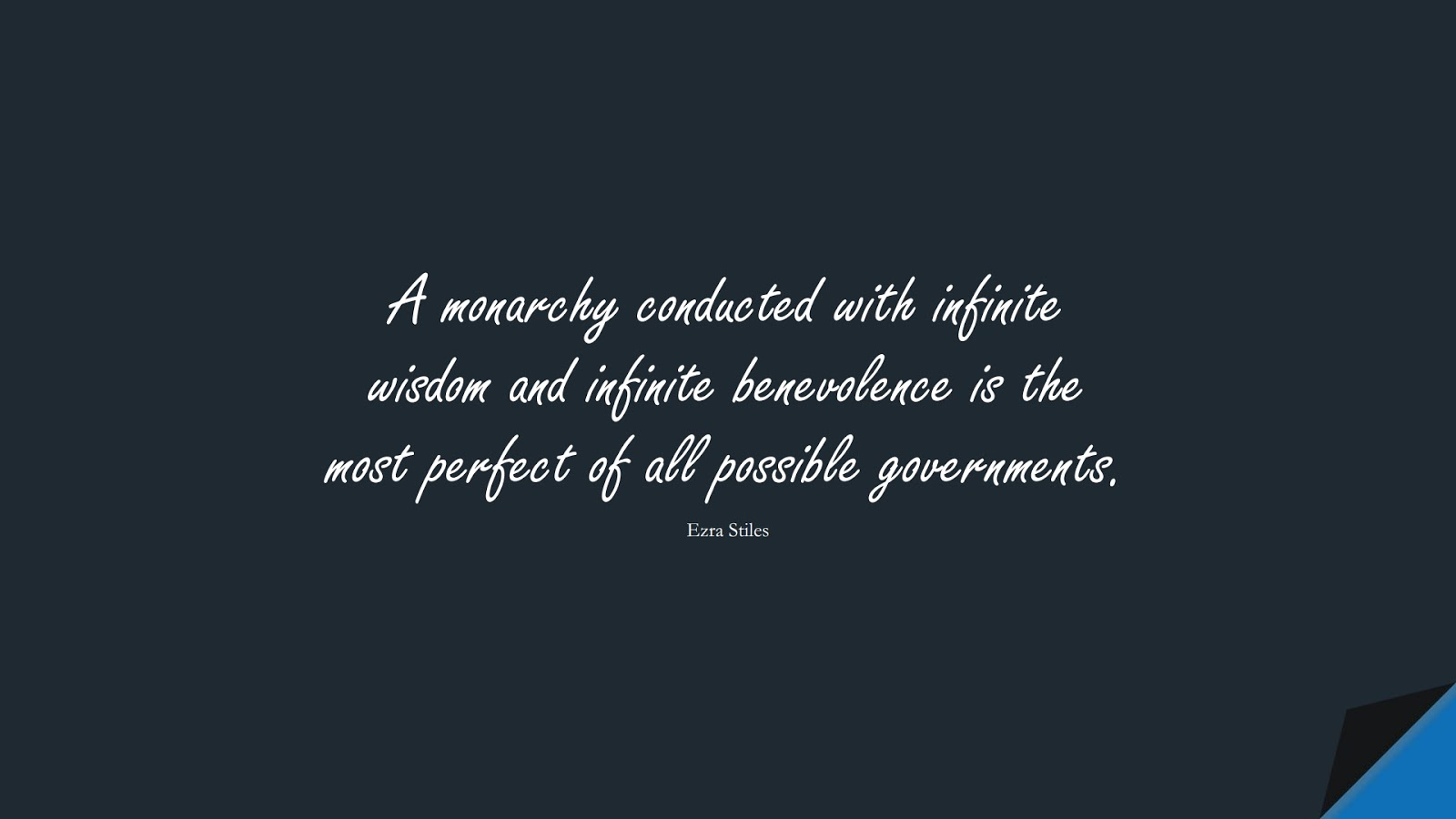A monarchy conducted with infinite wisdom and infinite benevolence is the most perfect of all possible governments. (Ezra Stiles);  #WordsofWisdom