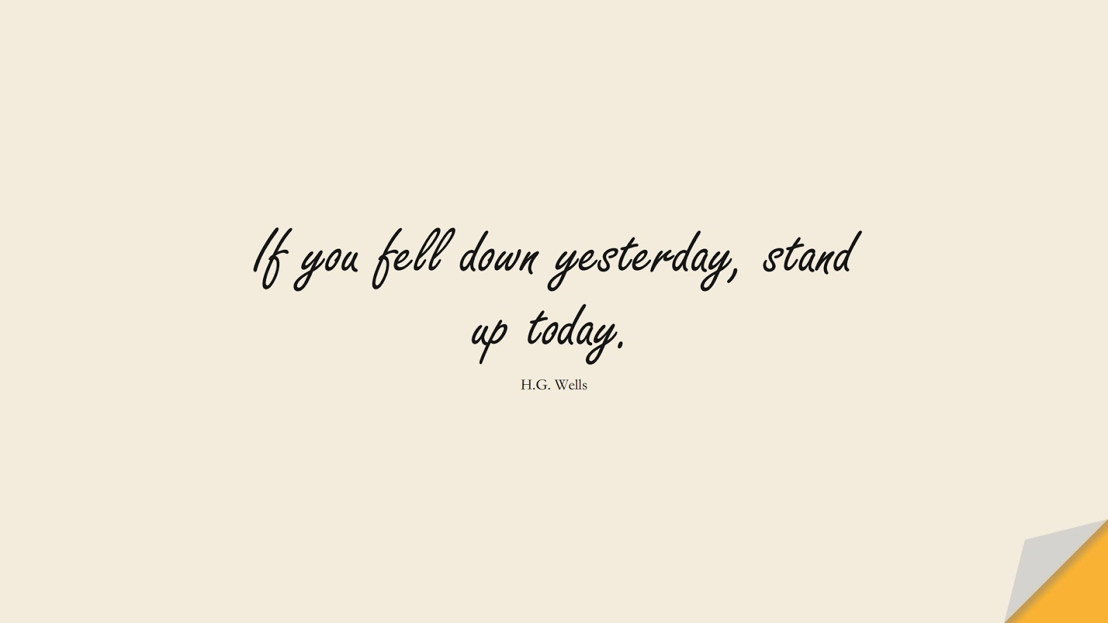 If you fell down yesterday, stand up today. (H.G. Wells);  #InspirationalQuotes
