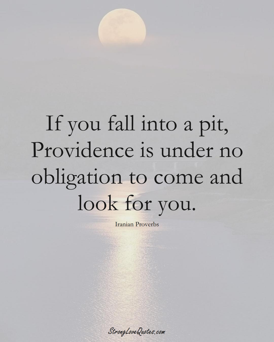 If you fall into a pit, Providence is under no obligation to come and look for you. (Iranian Sayings);  #MiddleEasternSayings