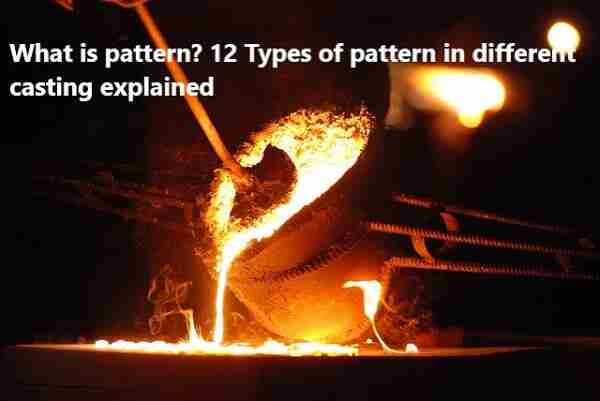 What is pattern? 12 Types of pattern in different casting explained