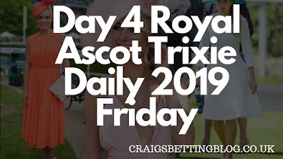 Day 4 Royal Ascot Trixie Daily 2019