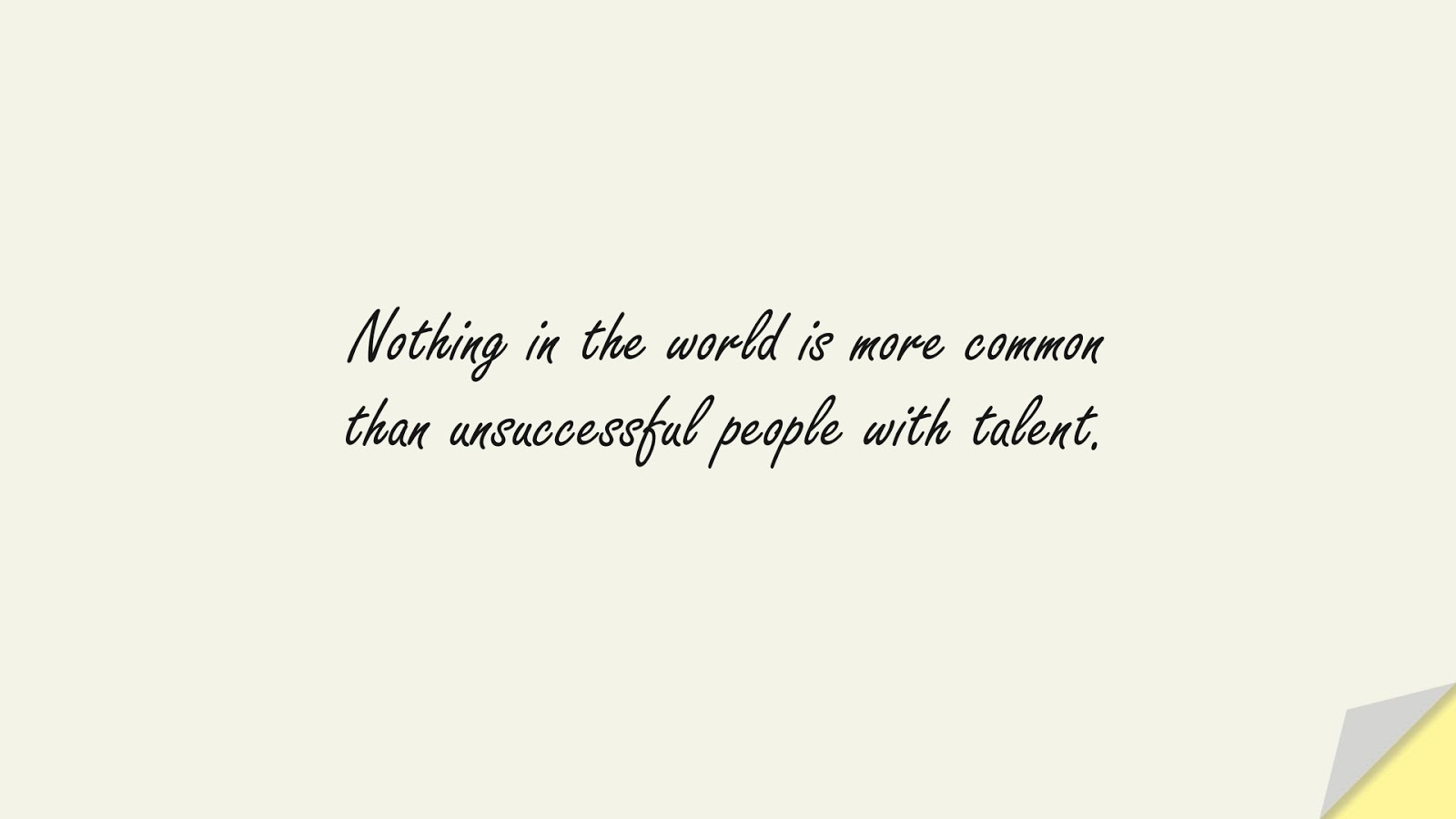 Nothing in the world is more common than unsuccessful people with talent.FALSE