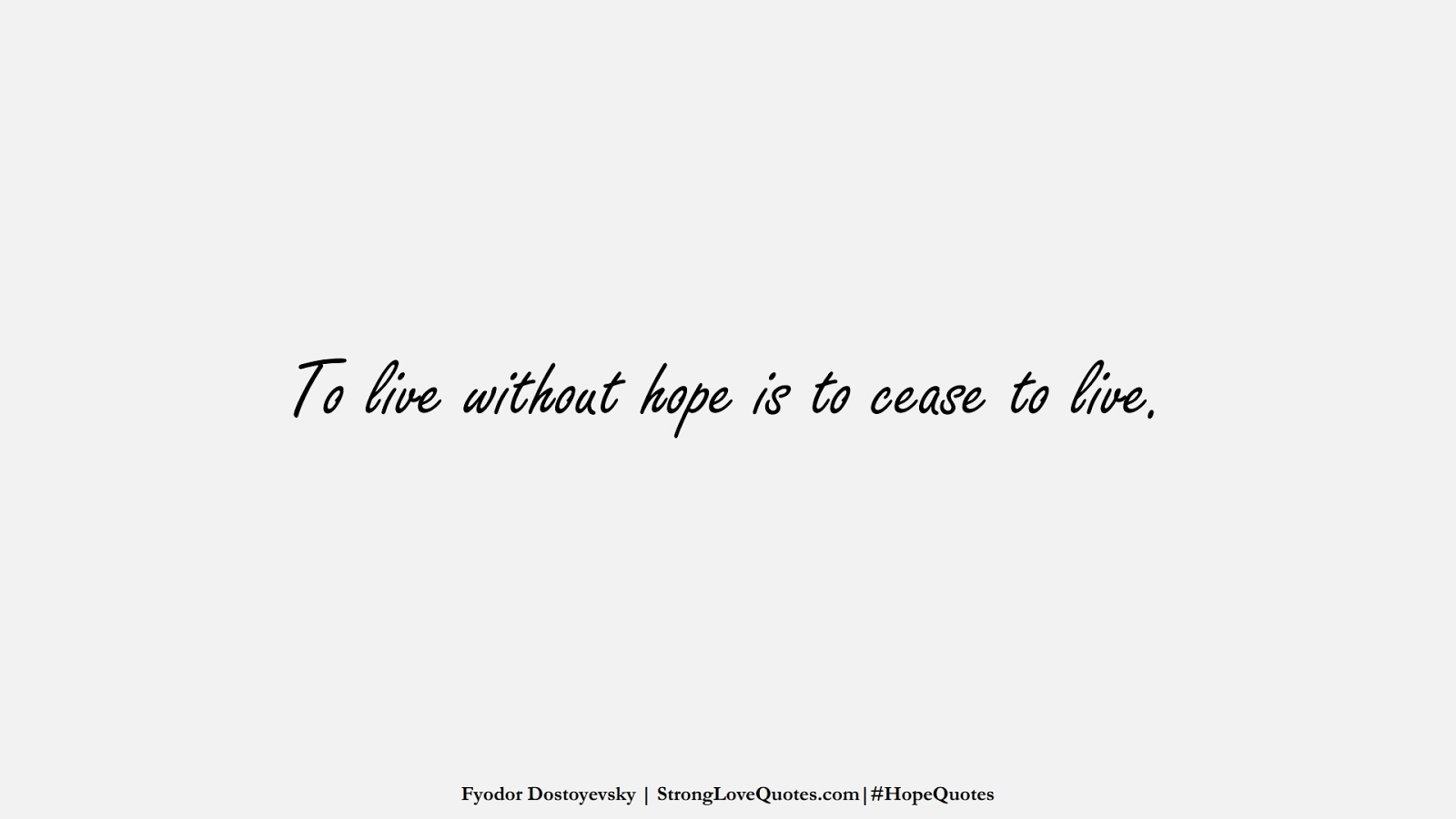 To live without hope is to cease to live. (Fyodor Dostoyevsky);  #HopeQuotes