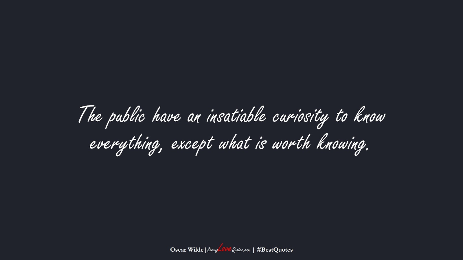 The public have an insatiable curiosity to know everything, except what is worth knowing. (Oscar Wilde);  #BestQuotes