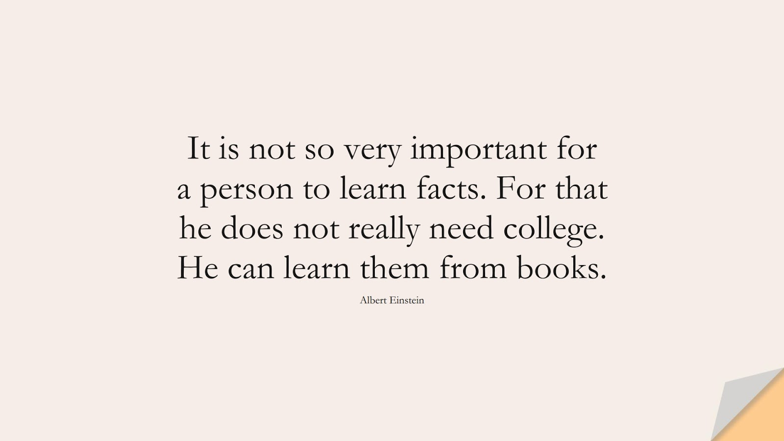 It is not so very important for a person to learn facts. For that he does not really need college. He can learn them from books. (Albert Einstein);  #AlbertEnsteinQuotes