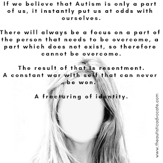 Image of a female with no face. Overlying text reads: If we belive that Autism is only a part of us, it instantly puts us at odds with ourselves. There will always be a focus on a part of the person that needs to be overcome, a part which does not exist, so therefore cannot be overcome. The result of that is resentment. A constant war with self that can never be won. A fracturing of identity.