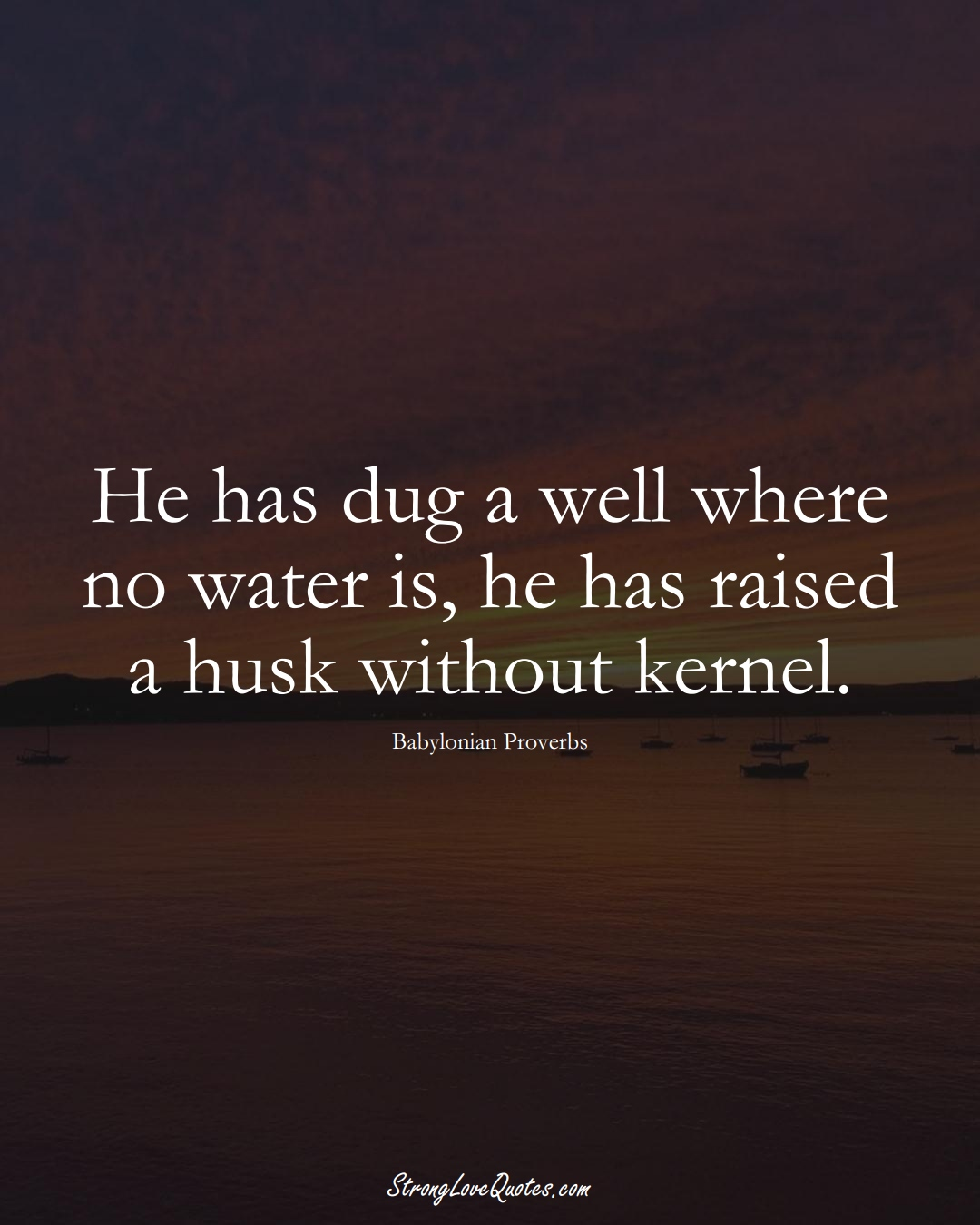 He has dug a well where no water is, he has raised a husk without kernel. (Babylonian Sayings);  #aVarietyofCulturesSayings