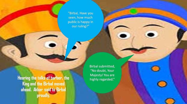 "Hearing the talks of barber, the King and the Birbal moved ahead.  Akbar said to Birbal proudly, ""Birbal, Have you seen, how much public is happy in our ruling?"" Birbal submitted, ""No, doubt, Your Majesty! You are highly regarded."""