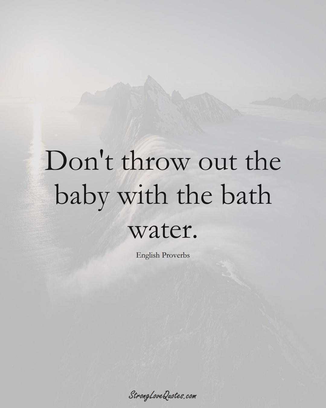 Don't throw out the baby with the bath water. (English Sayings);  #EuropeanSayings