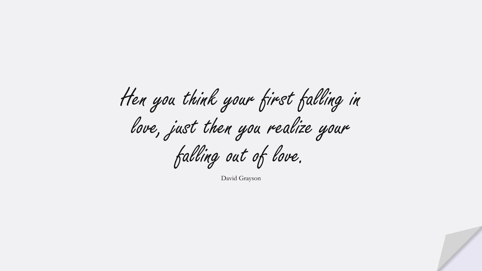 Hen you think your first falling in love, just then you realize your falling out of love. (David Grayson);  #SadLoveQuotes