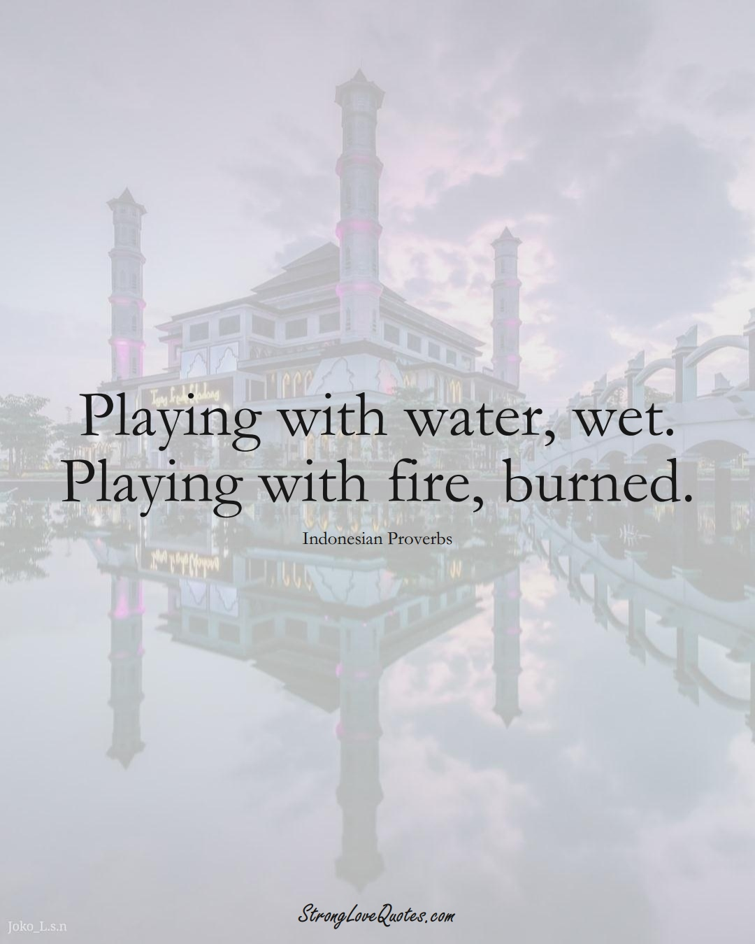 Playing with water, wet. Playing with fire, burned. (Indonesian Sayings);  #AsianSayings