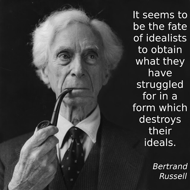 Bertrand Russell: It seems to be the fate of idealists to obtain what they have struggled for in a form which destroys their ideals.