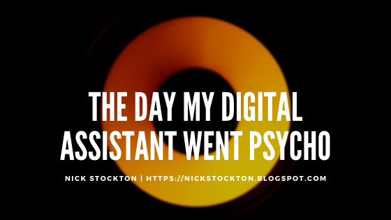 The Day My Digital Assistant went Psycho