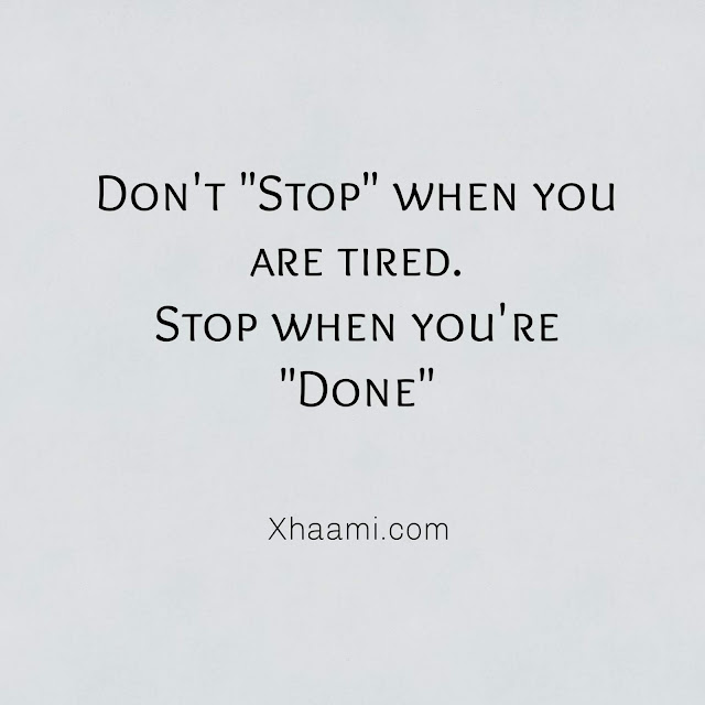 Don't Stop When you are Tired Stop when you are Done.