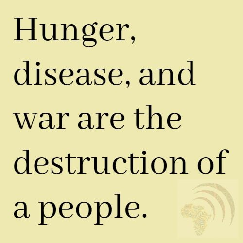Hunger, disease, and war are the destruction of a people. African Proverb.