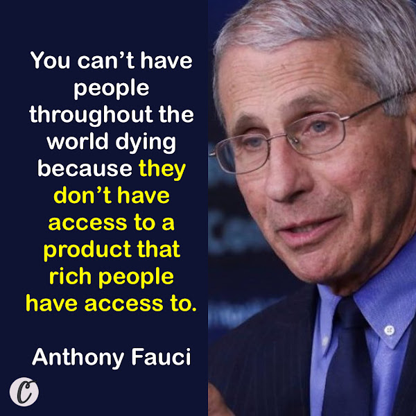 You can't have people throughout the world dying because they don't have access to a product that rich people have access to. — Dr. Anthony Fauci, President Biden's chief medical adviser for the pandemic