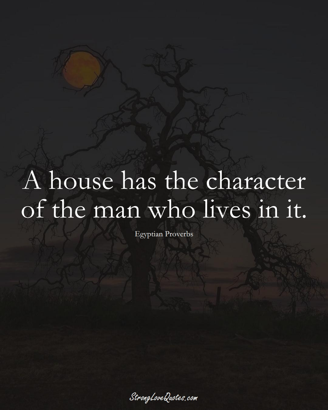 A house has the character of the man who lives in it. (Egyptian Sayings);  #MiddleEasternSayings