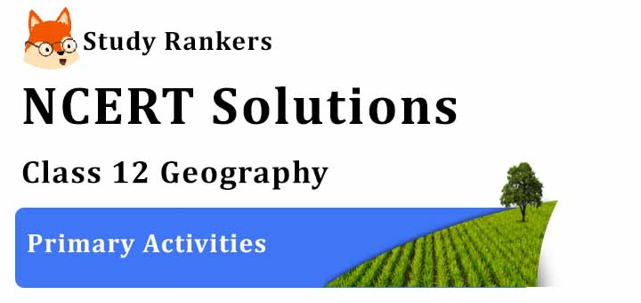 NCERT Solutions for Class 12 Geography Chapter 5 Primary Activities