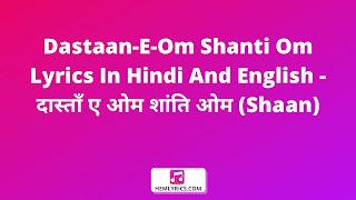 Dastaan-E-Om Shanti Om Lyrics In Hindi And English - दास्ताँ ए ओम शांति ओम (Shaan)