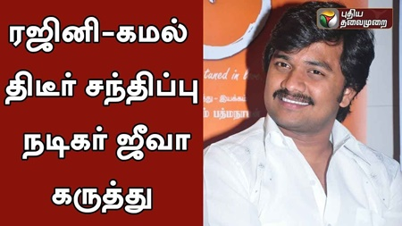 Actor Jeeva (Rajini Supporter) Views On Actor Kamal Meet Rajinikanth at Poes Garden