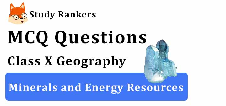MCQ Questions for Class 10 Geography: Ch 5 Minerals and Energy Resources
