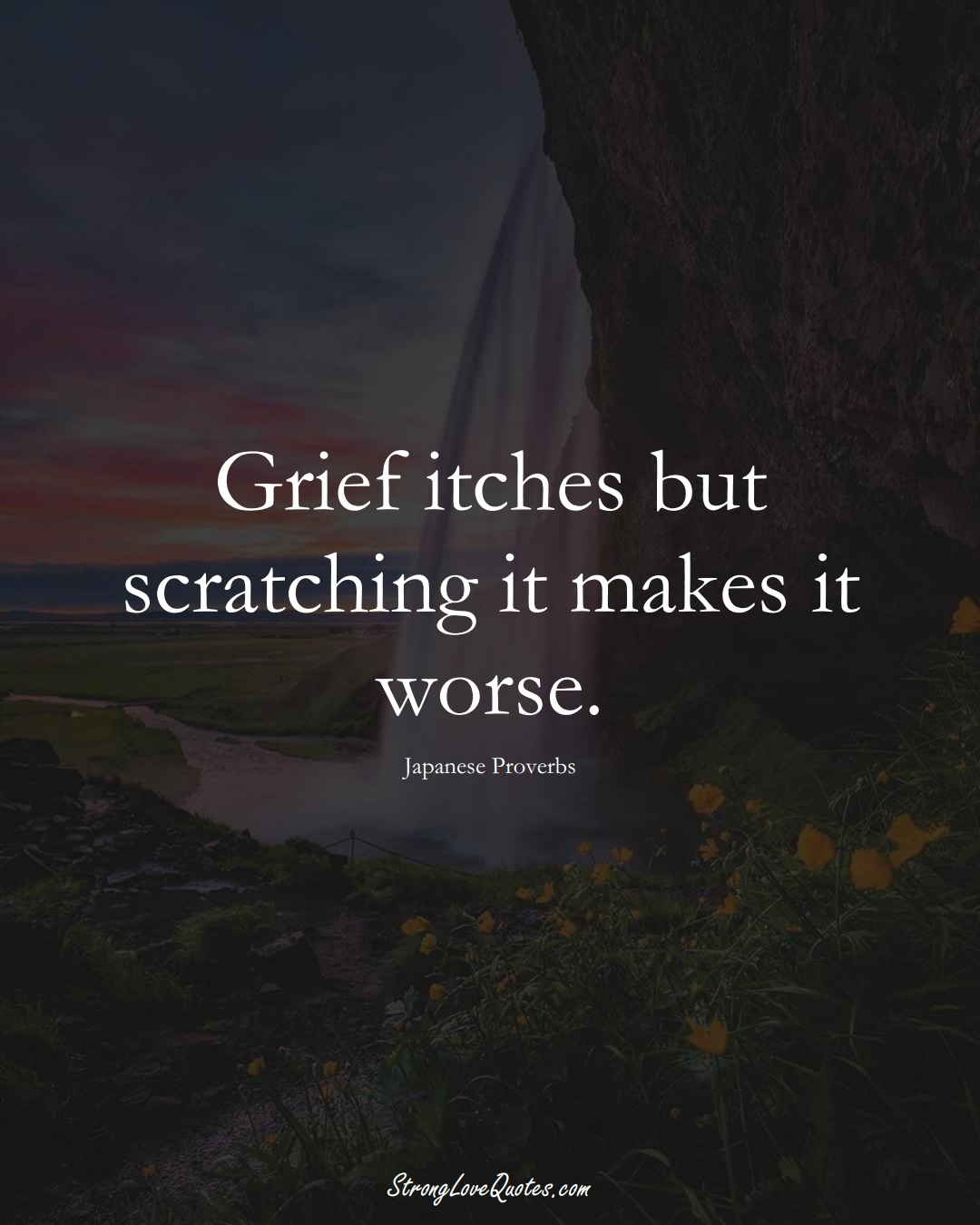 Grief itches but scratching it makes it worse. (Japanese Sayings);  #AsianSayings