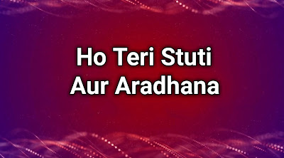 Ho teri stuti aur aradhana lyrics - Jesus Song Hindi