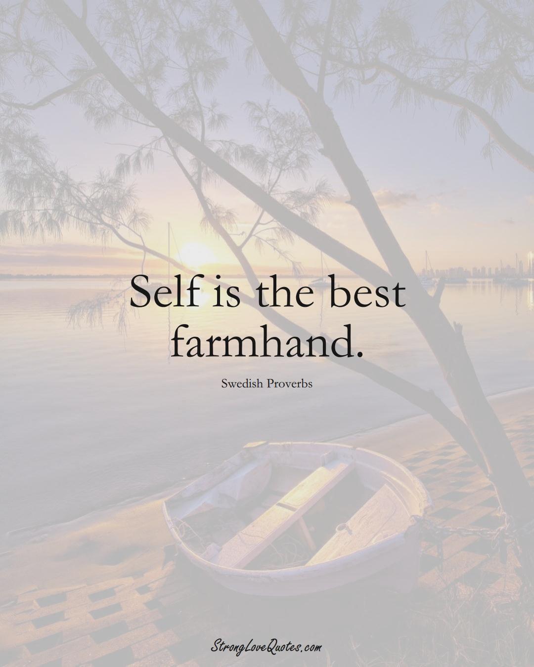 Self is the best farmhand. (Swedish Sayings);  #EuropeanSayings