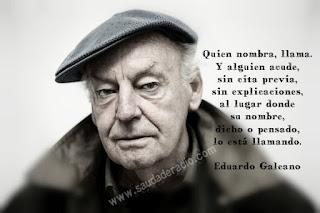 """""""Quien nombra, llama. Y alguien acude, sin cita previa, sin explicaciones, al lugar donde su nombre, dicho o pensado, lo está llamando."""" Eduardo Galeano"""