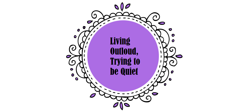 Living Outloud Trying to Be Quiet