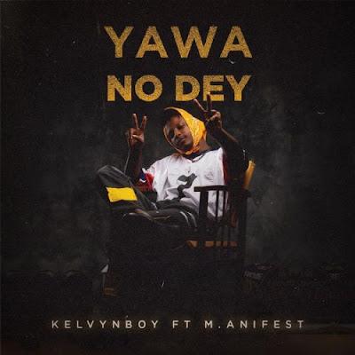Kelvyn Boy ft M.anifest – Yawa No Dey (Prod. by Samsney)