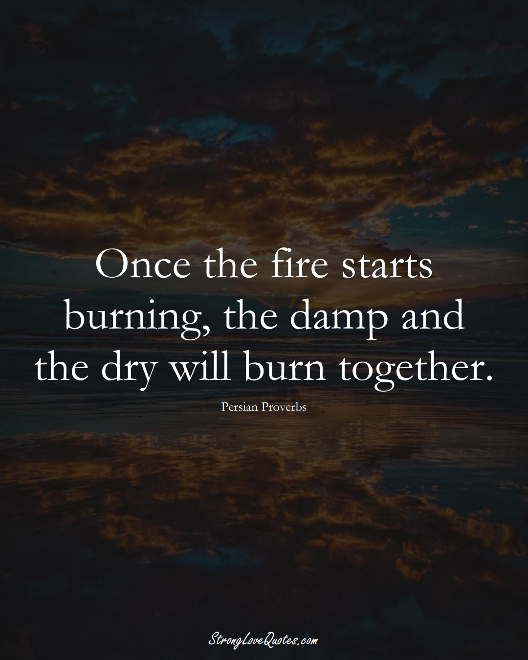 Once the fire starts burning, the damp and the dry will burn together. (Persian Sayings);  #aVarietyofCulturesSayings